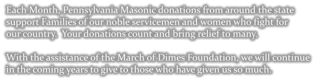Each Month, Pennsylvania Masonic donations from around the state  support Families of our noble servicemen and women who fight for  our country.  Your donations count and bring relief to many.  With the assistance of the March of Dimes Foundation, we will continue  in the coming years to give to those who have given us so much.
